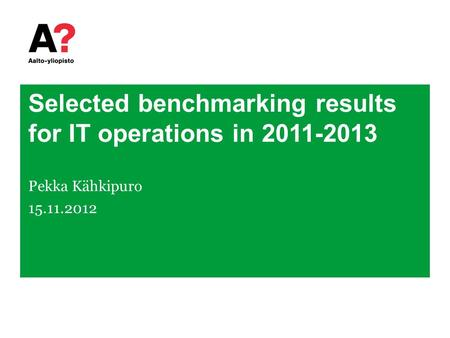 Selected benchmarking results for IT operations in 2011-2013 Pekka Kähkipuro 15.11.2012.
