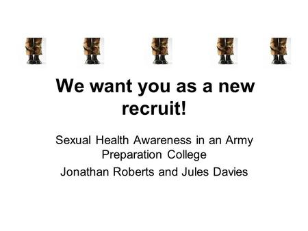 We want you as a new recruit! Sexual Health Awareness in an Army Preparation College Jonathan Roberts and Jules Davies.