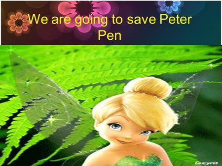 We are going to save Peter Pen. Good afternoon, children! Before we'll going to save Peter Pen I would like to get acquainted with you. YOUR FIRST TASK.