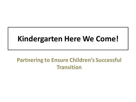 Kindergarten Here We Come! Partnering to Ensure Children's Successful Transition.