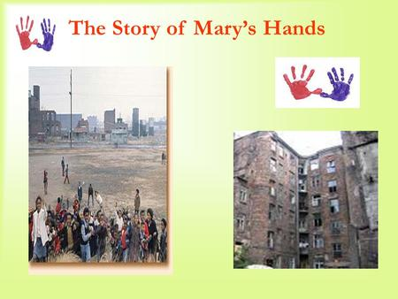 The Story of Mary's Hands. Several years ago a teacher in a New York City ghetto district, As a Thanksgiving assignment, Asked her first graders To draw.