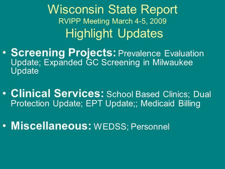 Wisconsin State Report RVIPP Meeting March 4-5, 2009 Highlight Updates Screening Projects: Prevalence Evaluation Update; Expanded GC Screening in Milwaukee.