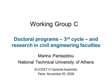 Working Group C Doctoral programs – 3 rd cycle – and research in civil engineering faculties Marina Pantazidou National Technical University of Athens.