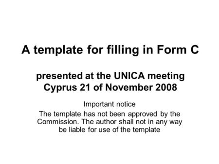 A template for filling in Form C presented at the UNICA meeting Cyprus 21 of November 2008 Important notice The template has not been approved by the Commission.