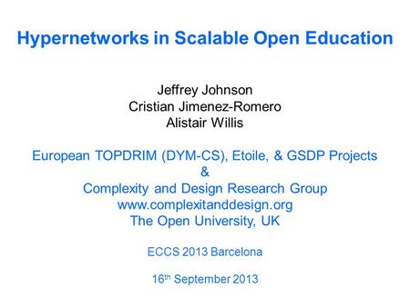 Hypernetworks in Scalable Open Education Jeffrey Johnson Cristian Jimenez-Romero Alistair Willis European TOPDRIM (DYM-CS), Etoile, & GSDP Projects & Complexity.