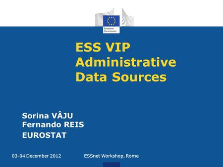 ESS VIP Administrative Data Sources Sorina VÂJU Fernando REIS EUROSTAT 03-04 December 2012ESSnet Workshop, Rome.