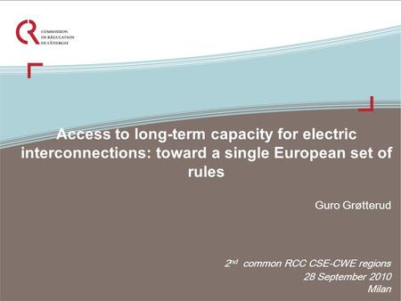 Access to long-term capacity for electric interconnections: toward a single European set of rules 2 nd common RCC CSE-CWE regions 28 September 2010 Milan.