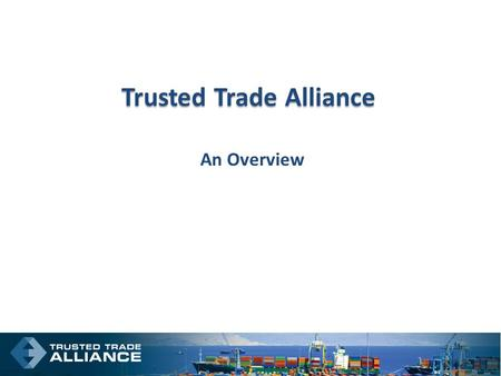 Trusted Trade Alliance An Overview. Where We Are.