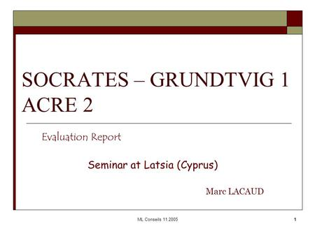 ML Conseils 11.20051 SOCRATES – GRUNDTVIG 1 ACRE 2 Evaluation Report Seminar at Latsia (Cyprus) Marc LACAUD.