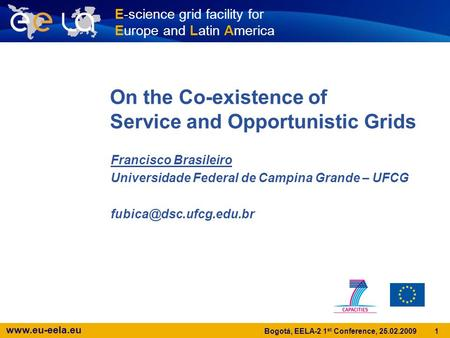Www.eu-eela.eu 1 Bogotá, EELA-2 1 st Conference, 25.02.2009 On the Co-existence of Service and Opportunistic Grids Francisco Brasileiro Universidade Federal.