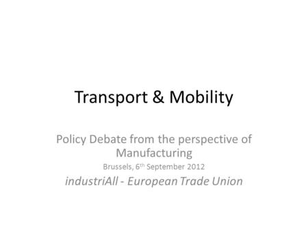 Transport & Mobility Policy Debate from the perspective of Manufacturing Brussels, 6 th September 2012 industriAll - European Trade Union.