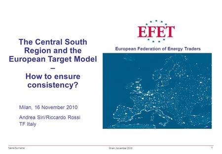 Name Surname Milan, November 2010 European Federation of Energy Traders 1 The Central South Region and the European Target Model – How to ensure consistency?