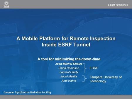 A Mobile Platform for Remote Inspection Inside ESRF Tunnel A tool for minimizing the down-time Jean-Michel Chaize David Robinson Laurent Hardy Jouni Mattila.