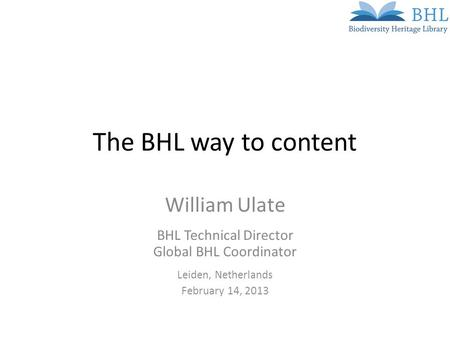 The BHL way to content William Ulate BHL Technical Director Global BHL Coordinator Leiden, Netherlands February 14, 2013.