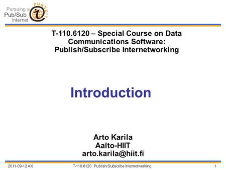 2011-09-12 AK T-110.6120: Publish/Subscribe Internetworking 1 Introduction Arto Karila Aalto-HIIT T-110.6120 – Special Course on Data.