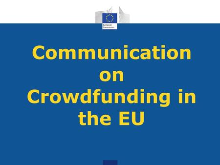 Communication on Crowdfunding in the EU. Key aspects of the Communication - CF: 'open call to the wider public to raise funds for a specific project',