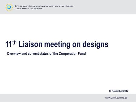 11 th Liaison meeting on designs - Overview and current status of the Cooperation Fund- 19 November 2012.