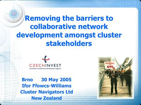 Removing the barriers to collaborative network development amongst cluster stakeholders Brno 30 May 2005 Ifor Ffowcs-Williams Cluster Navigators Ltd New.