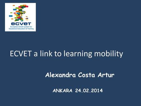 Alexandra Costa Artur ANKARA 24.02.2014 ECVET a link to learning mobility.