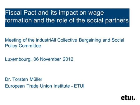 Fiscal Pact and its impact on wage formation and the role of the social partners Meeting of the industriAll Collective Bargaining and Social Policy Committee.