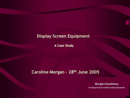 A Case Study Display Screen Equipment Caroline Morgan – 28 th June 2005 Morgan Consultancy Providing for all your health & safety requirements.