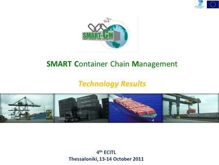4 th ECITL Thessaloniki, 13-14 October 2011 SMART Container Chain Management Technology Results.