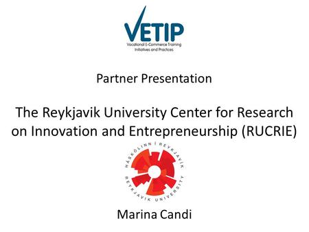 Partner Presentation The Reykjavik University Center for Research on Innovation and Entrepreneurship (RUCRIE) Marina Candi.