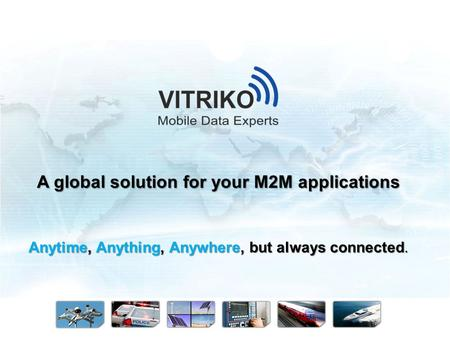 Anytime, Anything, Anywhere, but always connected. A global solution for your M2M applications.