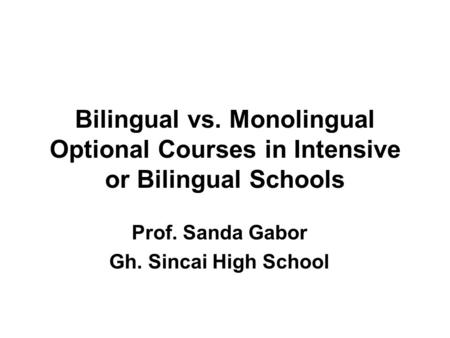 Bilingual vs. Monolingual Optional Courses in Intensive or Bilingual Schools Prof. Sanda Gabor Gh. Sincai High School.
