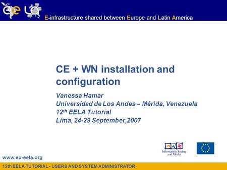 12th EELA TUTORIAL - USERS AND SYSTEM ADMINISTRATOR www.eu-eela.org E-infrastructure shared between Europe and Latin America CE + WN installation and configuration.