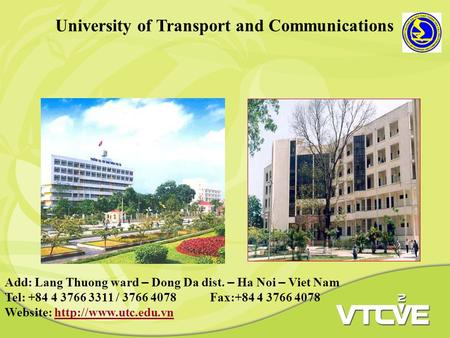 University of Transport and Communications Add: Lang Thuong ward – Dong Da dist. – Ha Noi – Viet Nam Tel: +84 4 3766 3311 / 3766 4078 Fax:+84 4 3766 4078.