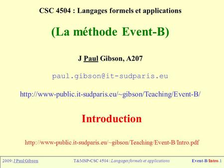2009: J Paul GibsonT&MSP-CSC 4504 : Langages formels et applicationsEvent-B/Intro.1 CSC 4504 : Langages formels et applications (La méthode Event-B) J.