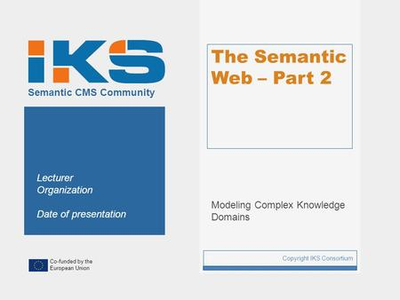 Co-funded by the European Union Semantic CMS Community The Semantic Web – Part 2 Modeling Complex Knowledge Domains Copyright IKS Consortium 1 Lecturer.