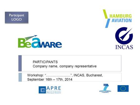 "PARTICIPANTS Company name, company representative Workshop: ""…………………"", INCAS, Bucharest, September 16th – 17th, 2014 Participant LOGO."