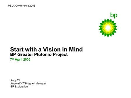 Start with a Vision in Mind BP Greater Plutonio Project 7 th April 2005 PELC Conference 2005 Andy Till Angola DCT Program Manager BP Exploration.