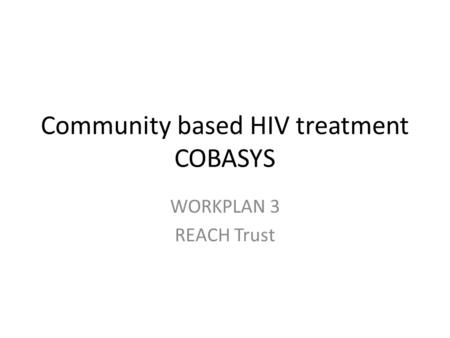 Community based HIV treatment COBASYS WORKPLAN 3 REACH Trust.