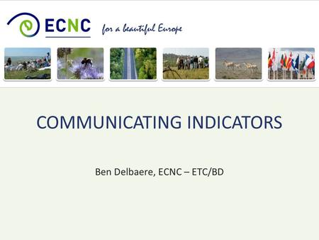 For a beautiful Europe Ben Delbaere, ECNC – ETC/BD COMMUNICATING INDICATORS.