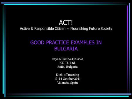 ACT! Active & Responsible Citizen = Flourishing Future Society GOOD PRACTICE EXAMPLES IN BULGARIA Raya STANACHKOVA KU TU Ltd. Sofia, Bulgaria Kick-off.