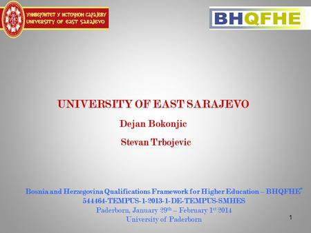 "1 UNIVERSITY OF EAST SARAJEVO Dejan Bokonjic Stevan Trbojevic Bosnia and Herzegovina Qualifications Framework for Higher Education – BHQFHE"" 544464-TEMPUS-1-2013-1-DE-TEMPUS-SMHES."