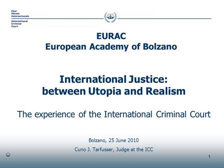 1 International Justice: between Utopia and Realism The experience of the International Criminal Court Bolzano, 25 June 2010 Cuno J. Tarfusser, Judge at.