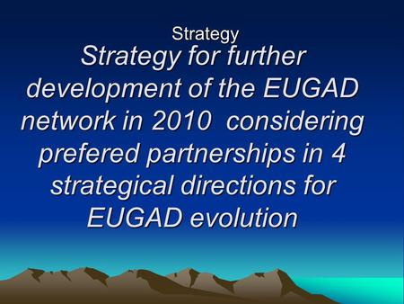 Strategy for further development of the EUGAD network in 2010 considering prefered partnerships in 4 strategical directions for EUGAD evolution Strategy.