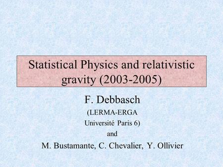 F. Debbasch (LERMA-ERGA Université Paris 6) and M. Bustamante, C. Chevalier, Y. Ollivier Statistical Physics and relativistic gravity (2003-2005)