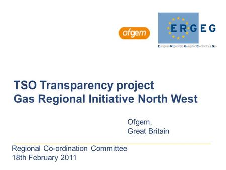 TSO Transparency project Gas Regional Initiative North West Ofgem, Great Britain Regional Co-ordination Committee 18th February 2011.