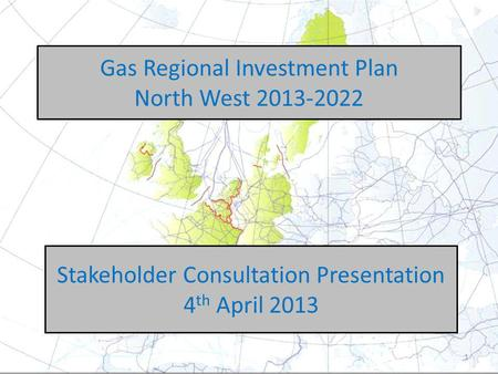 Gas Regional Investment Plan North West 2013-2022 Stakeholder Consultation Presentation 4 th April 2013 1.