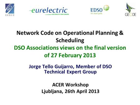 Network Code on Operational Planning & Scheduling DSO Associations views on the final version of 27 February 2013 Jorge Tello Guijarro, Member of DSO Technical.