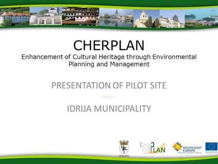 Www.c PRESENTATION OF PILOT SITE IDRIJA MUNICIPALITY CHERPLAN Enhancement of Cultural Heritage through Environmental Planning and Management.