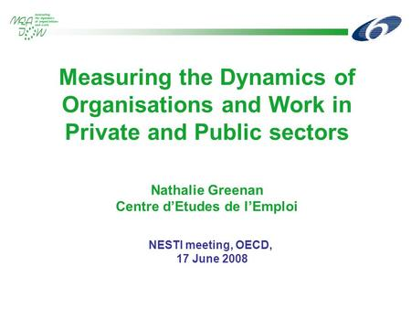 Measuring the Dynamics of Organisations and Work in Private and Public sectors Nathalie Greenan Centre d'Etudes de l'Emploi NESTI meeting, OECD, 17 June.