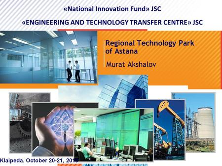 >1>1 Regional Technology Park of Astana Murat Akshalov «National Innovation Fund» JSC «ENGINEERING AND TECHNOLOGY TRANSFER CENTRE» JSC Klaipeda. October.
