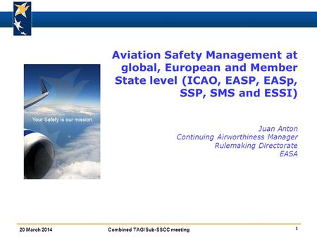 1 20 March 2014 Combined TAG/Sub-SSCC meeting Aviation Safety Management at global, European and Member State level (ICAO, EASP, EASp, SSP, SMS and ESSI)