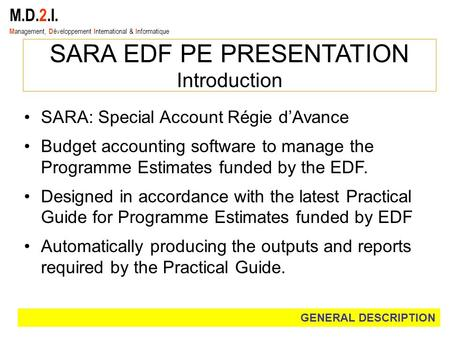 M.D.2.I. M anagement, D éveloppement I nternational & I nformatique SARA EDF PE PRESENTATION Introduction SARA: Special Account Régie d'Avance Budget accounting.